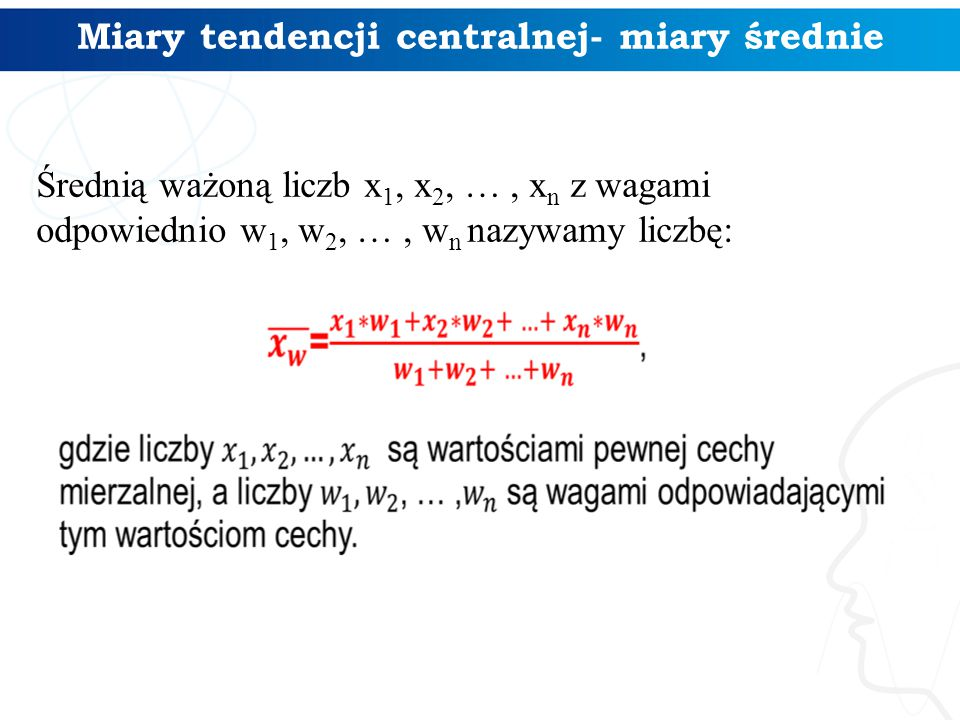 Miary tendencji centralnej- miary średnie Średnią ważoną liczb x 1, x 2, …, x n z wagami odpowiednio w 1, w 2, …, w n nazywamy liczbę: