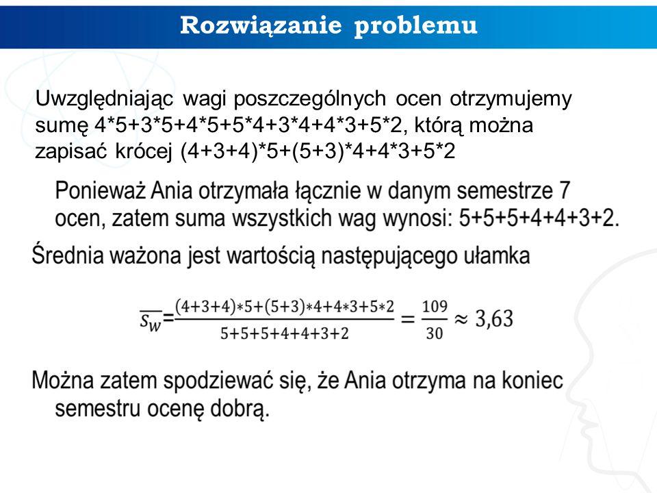 Rozwiązanie problemu Uwzględniając wagi poszczególnych ocen otrzymujemy sumę 4*5+3*5+4*5+5*4+3*4+4*3+5*2, którą można zapisać krócej (4+3+4)*5+(5+3)*4+4*3+5*2
