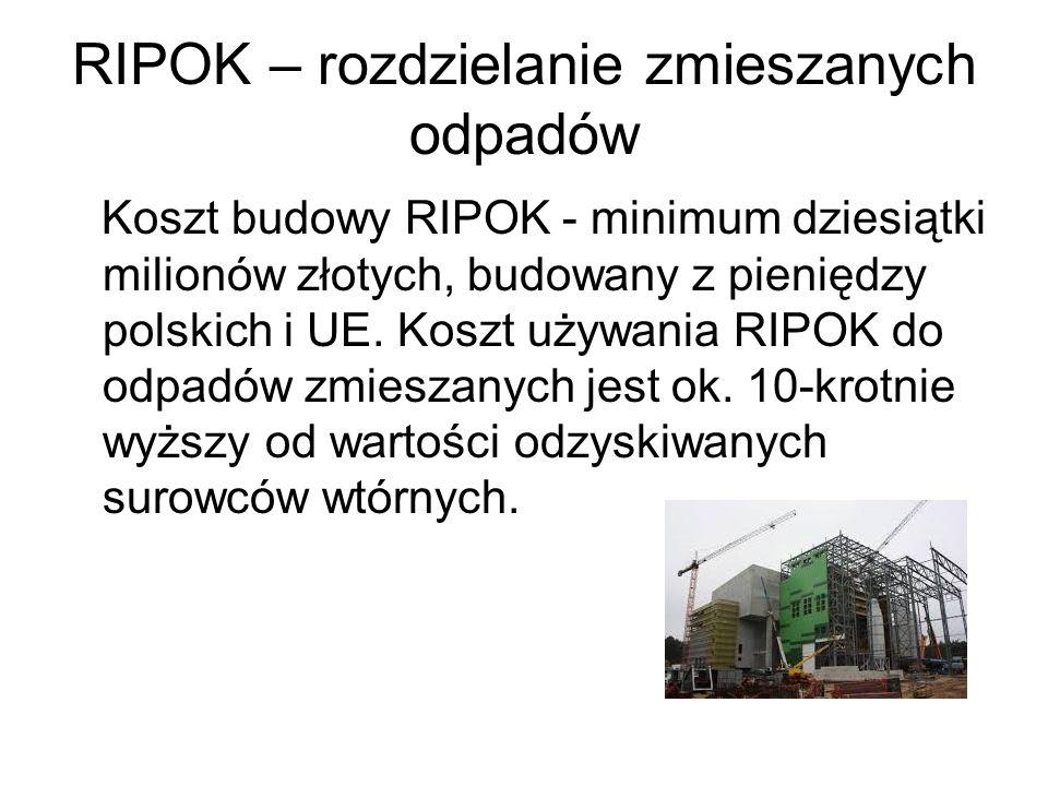 RIPOK – rozdzielanie zmieszanych odpadów Koszt budowy RIPOK - minimum dziesiątki milionów złotych, budowany z pieniędzy polskich i UE. Koszt używania