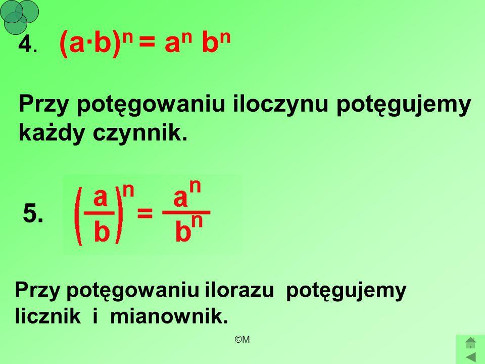 ©M 4. (a·b) n = a n b n Przy potęgowaniu iloczynu potęgujemy każdy czynnik. Przy potęgowaniu ilorazu potęgujemy licznik i mianownik. 5.