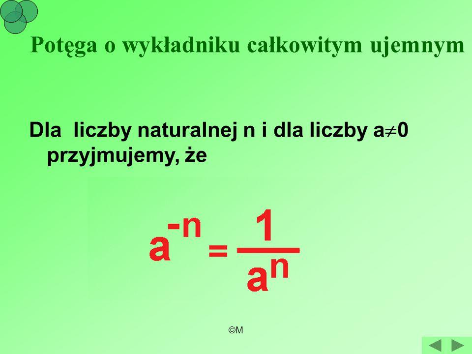 ©M Potęga o wykładniku całkowitym ujemnym Dla liczby naturalnej n i dla liczby a  0 przyjmujemy, że