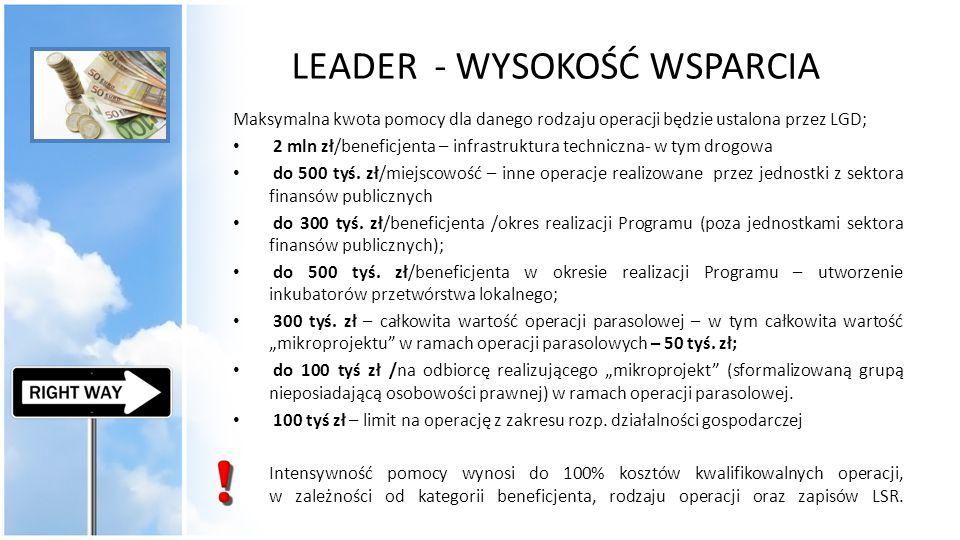 LEADER - WYSOKOŚĆ WSPARCIA Maksymalna kwota pomocy dla danego rodzaju operacji będzie ustalona przez LGD; 2 mln zł/beneficjenta – infrastruktura techn