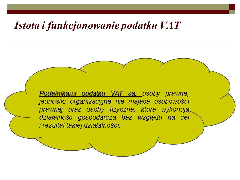 Istota i funkcjonowanie podatku VAT Podatnikami podatku VAT są: Podatnikami podatku VAT są: osoby prawne, jednostki organizacyjne nie mające osobowośc