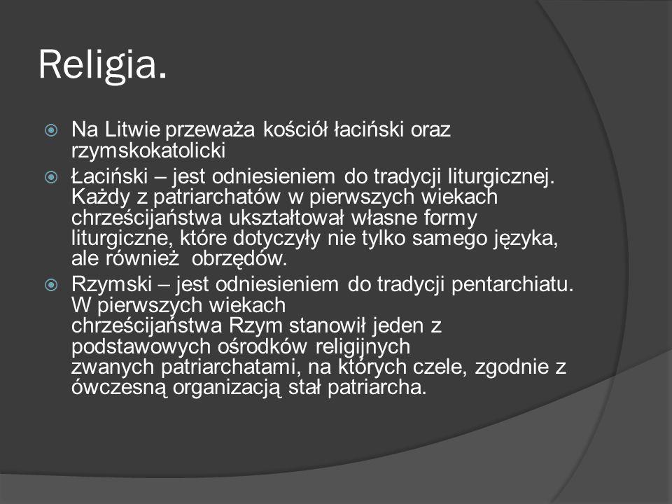 Religia.  Na Litwie przeważa kościół łaciński oraz rzymskokatolicki  Łaciński – jest odniesieniem do tradycji liturgicznej. Każdy z patriarchatów w