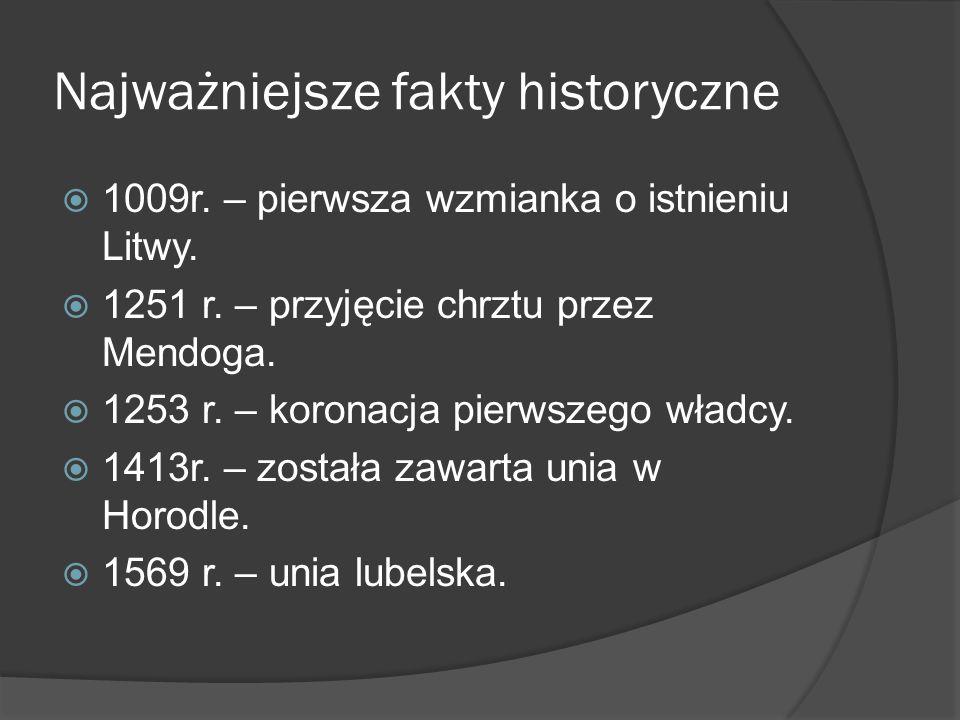 Najważniejsze fakty historyczne  1009r. – pierwsza wzmianka o istnieniu Litwy.  1251 r. – przyjęcie chrztu przez Mendoga.  1253 r. – koronacja pier