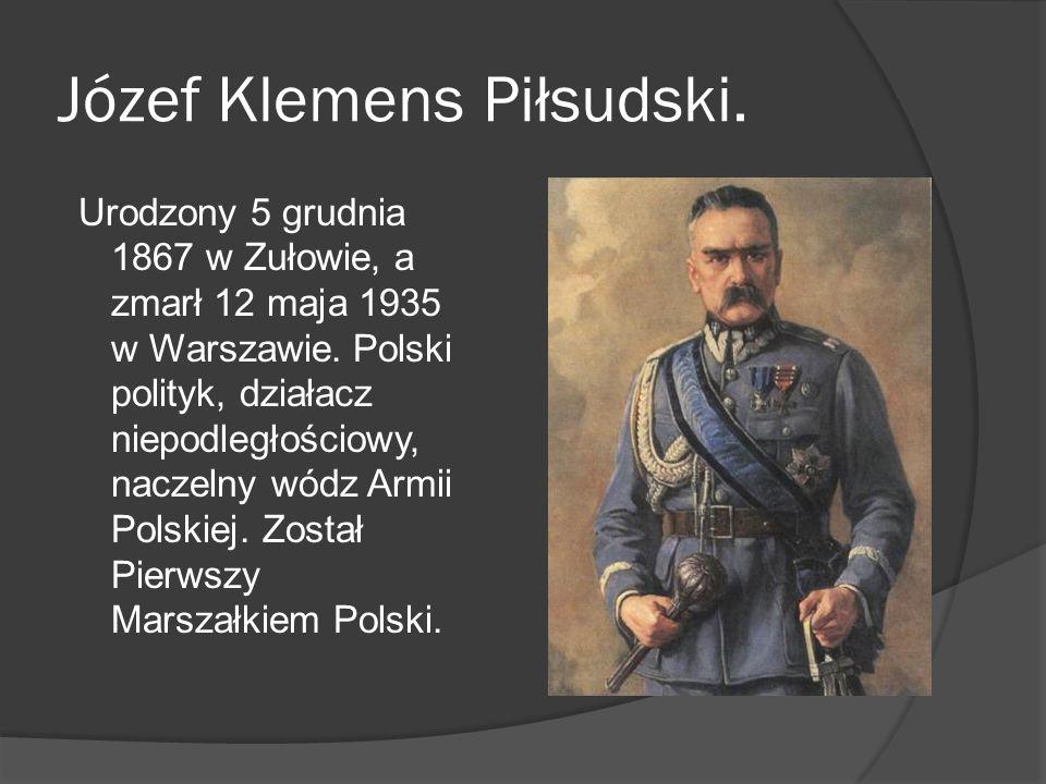 Józef Klemens Piłsudski. Urodzony 5 grudnia 1867 w Zułowie, a zmarł 12 maja 1935 w Warszawie. Polski polityk, działacz niepodległościowy, naczelny wód