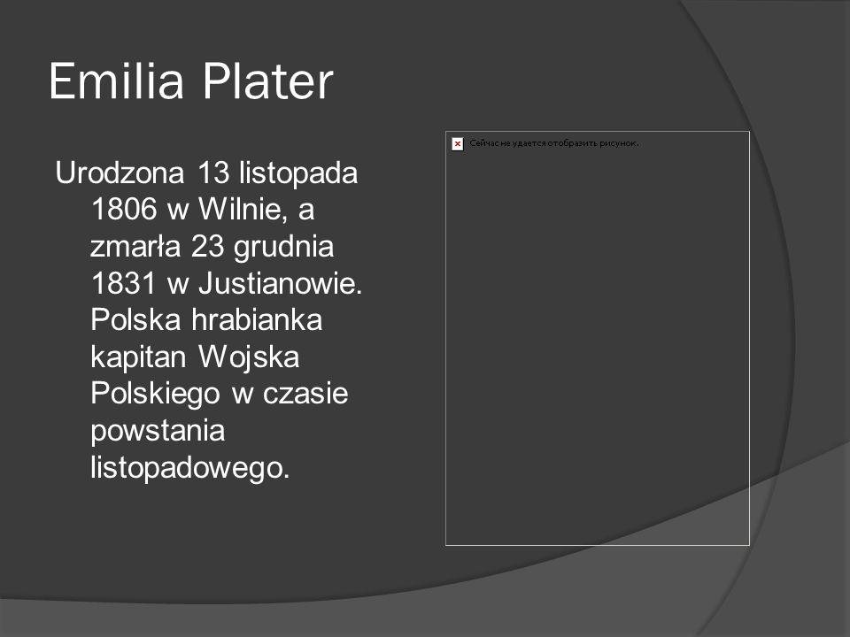 Emilia Plater Urodzona 13 listopada 1806 w Wilnie, a zmarła 23 grudnia 1831 w Justianowie. Polska hrabianka kapitan Wojska Polskiego w czasie powstani