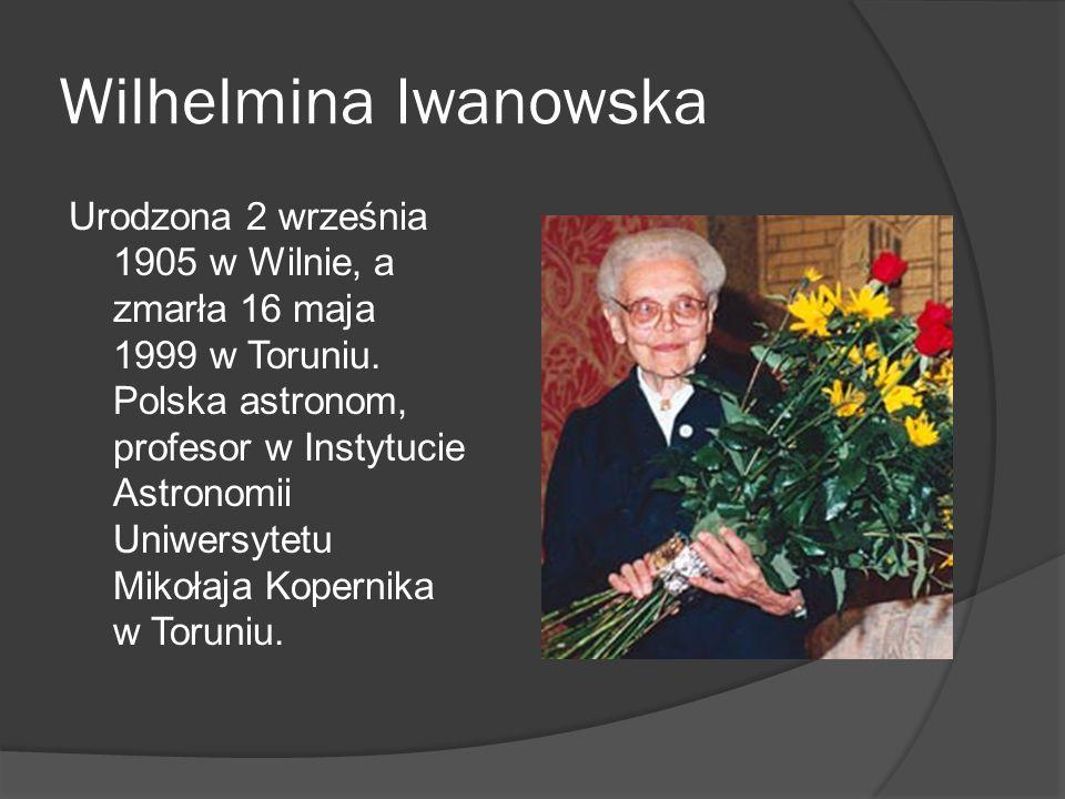 Wilhelmina Iwanowska Urodzona 2 września 1905 w Wilnie, a zmarła 16 maja 1999 w Toruniu. Polska astronom, profesor w Instytucie Astronomii Uniwersytet