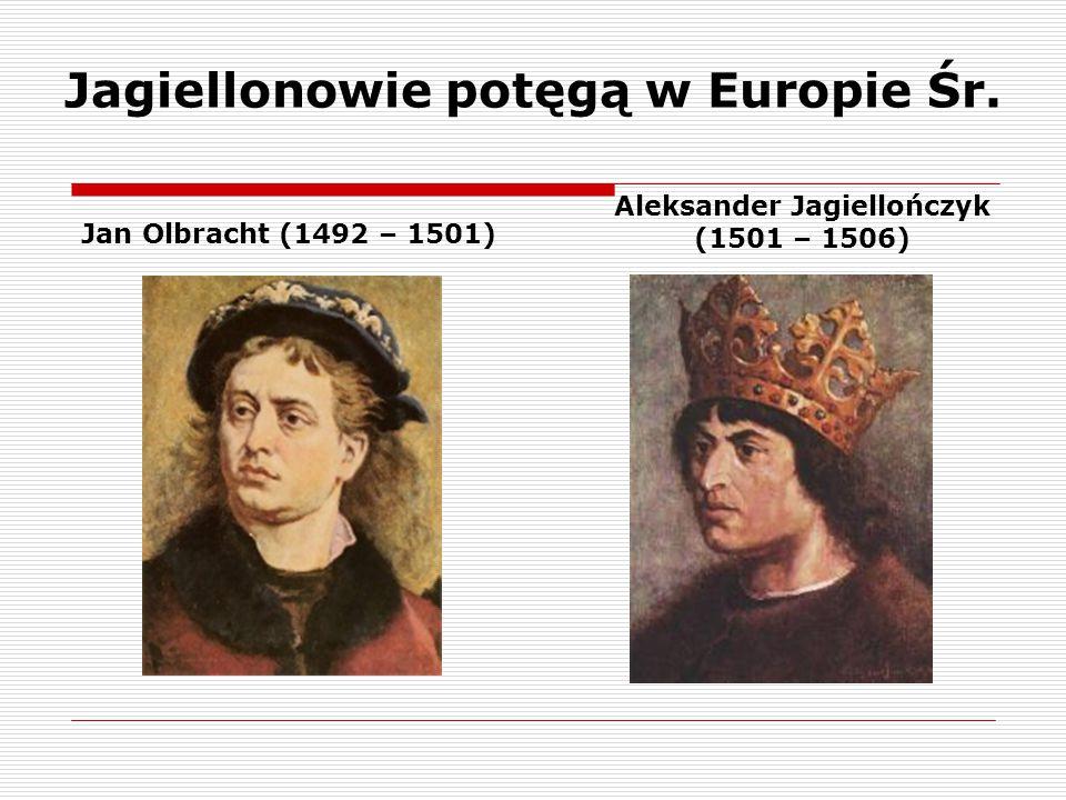 Jagiellonowie potęgą w Europie Śr. Jan Olbracht (1492 – 1501) Aleksander Jagiellończyk (1501 – 1506)