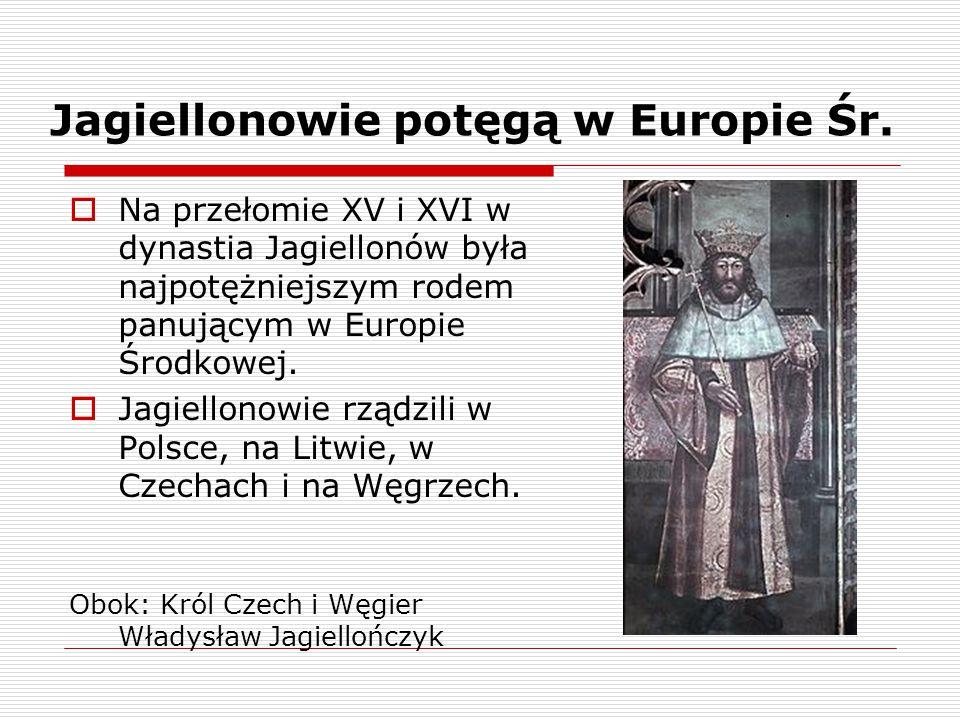 Jagiellonowie potęgą w Europie Śr.  Na przełomie XV i XVI w dynastia Jagiellonów była najpotężniejszym rodem panującym w Europie Środkowej.  Jagiell