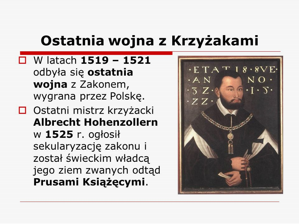 Ostatnia wojna z Krzyżakami  W latach 1519 – 1521 odbyła się ostatnia wojna z Zakonem, wygrana przez Polskę.  Ostatni mistrz krzyżacki Albrecht Hohe
