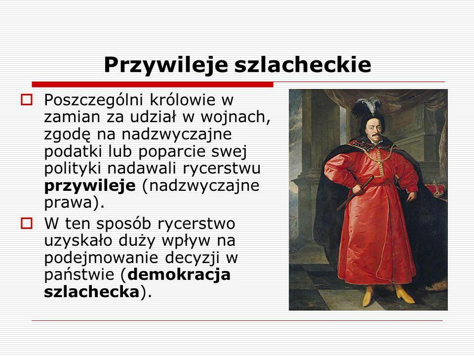 Przywileje szlacheckie  Poszczególni królowie w zamian za udział w wojnach, zgodę na nadzwyczajne podatki lub poparcie swej polityki nadawali rycerst