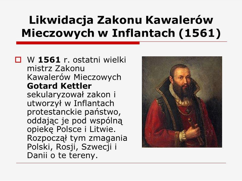 Likwidacja Zakonu Kawalerów Mieczowych w Inflantach (1561)  W 1561 r. ostatni wielki mistrz Zakonu Kawalerów Mieczowych Gotard Kettler sekularyzował