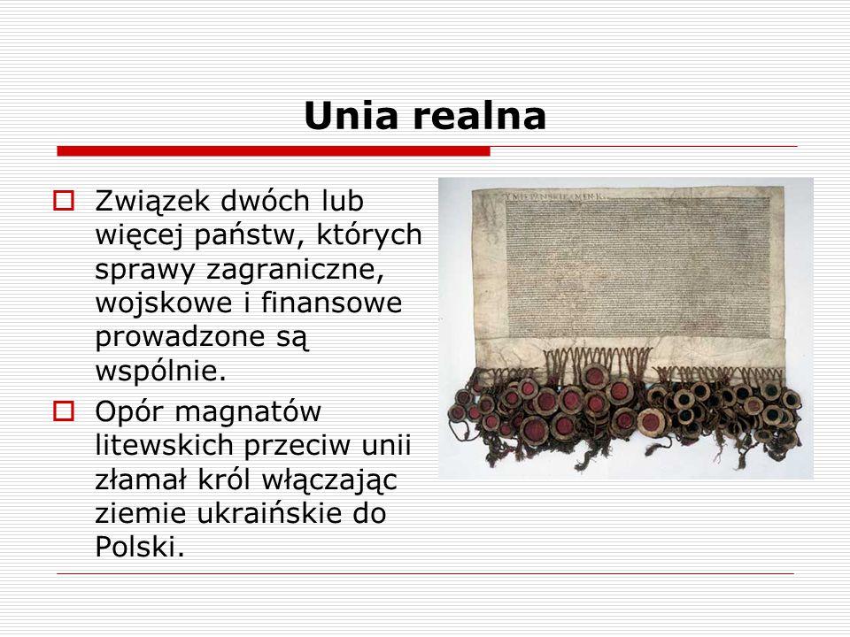 Unia realna  Związek dwóch lub więcej państw, których sprawy zagraniczne, wojskowe i finansowe prowadzone są wspólnie.  Opór magnatów litewskich prz