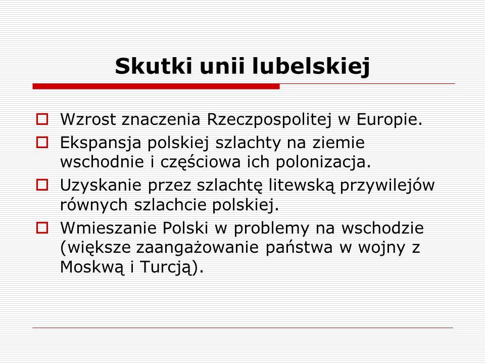 Skutki unii lubelskiej  Wzrost znaczenia Rzeczpospolitej w Europie.  Ekspansja polskiej szlachty na ziemie wschodnie i częściowa ich polonizacja. 