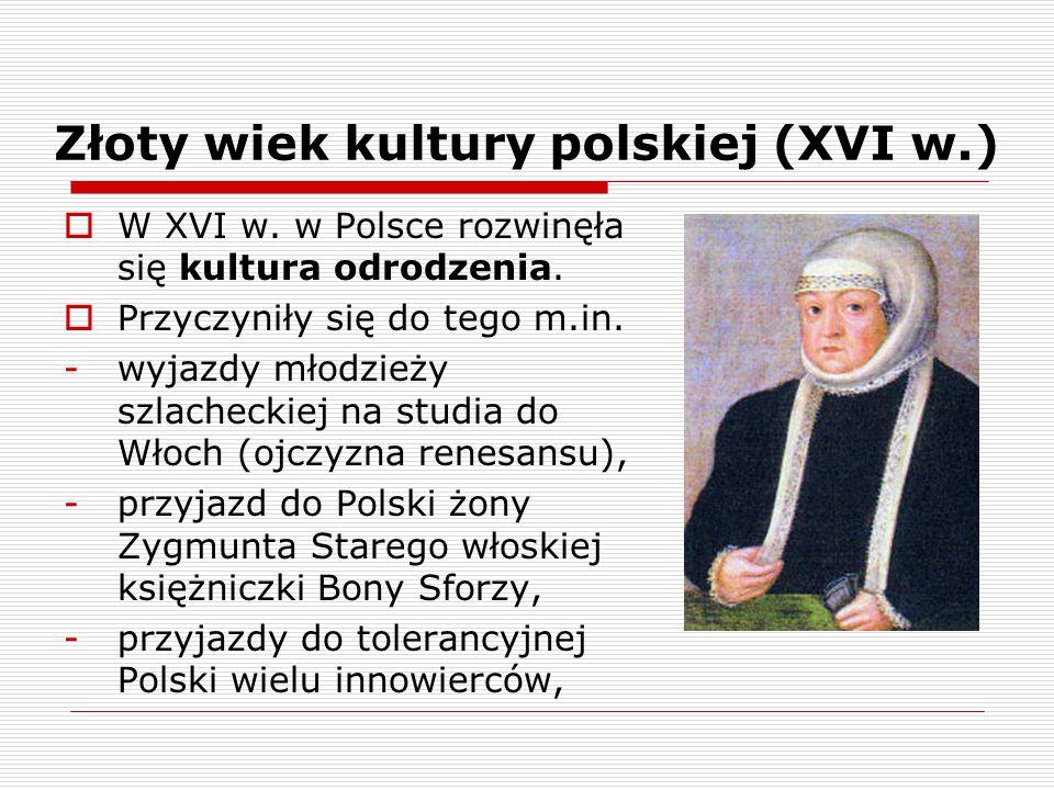 Złoty wiek kultury polskiej (XVI w.)  W XVI w. w Polsce rozwinęła się kultura odrodzenia.  Przyczyniły się do tego m.in. -wyjazdy młodzieży szlachec