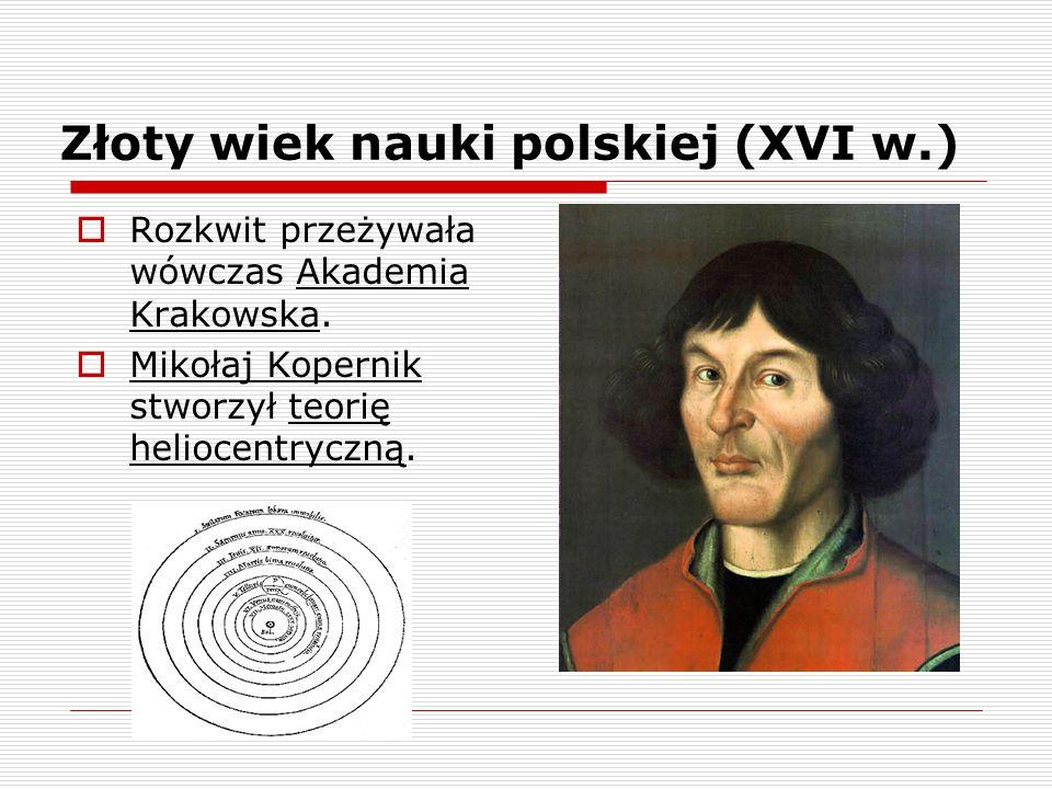 Złoty wiek nauki polskiej (XVI w.)  Rozkwit przeżywała wówczas Akademia Krakowska.  Mikołaj Kopernik stworzył teorię heliocentryczną.
