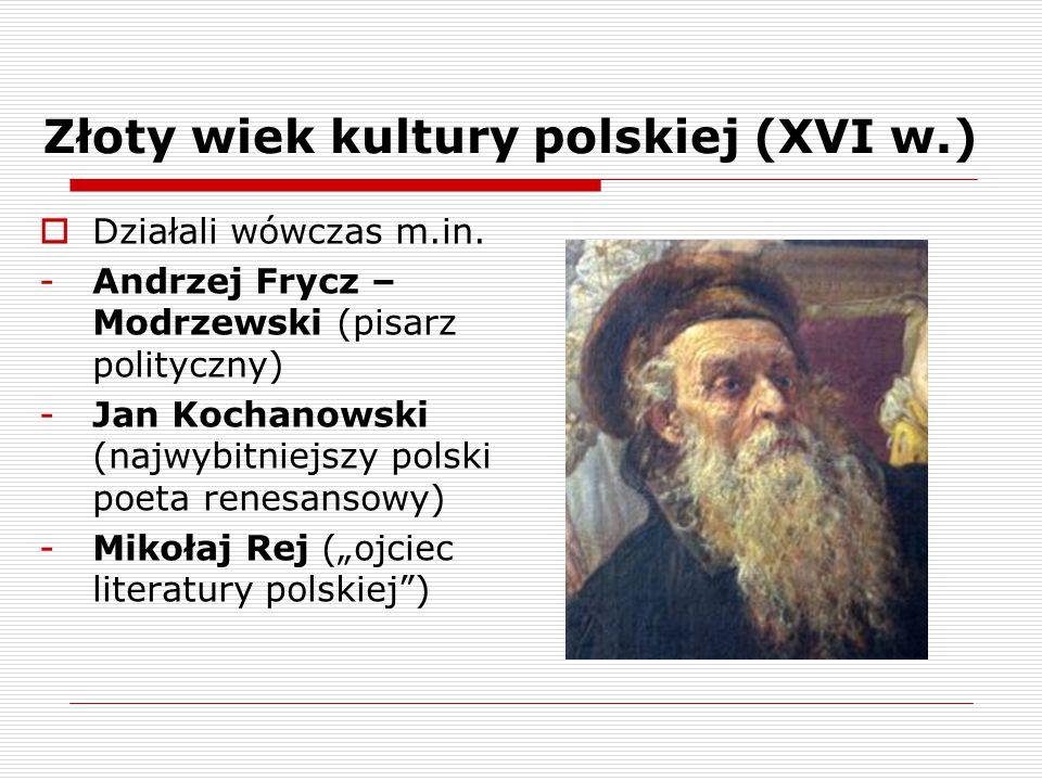 Złoty wiek kultury polskiej (XVI w.)  Działali wówczas m.in. -Andrzej Frycz – Modrzewski (pisarz polityczny) -Jan Kochanowski (najwybitniejszy polski