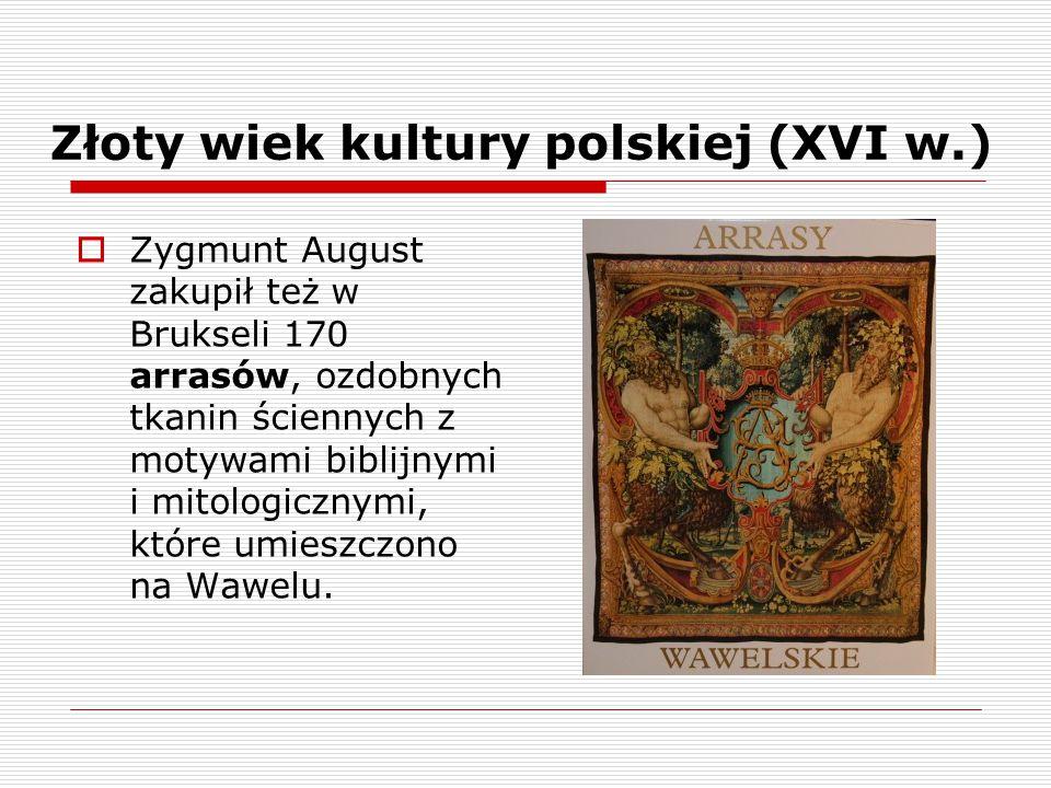  Zygmunt August zakupił też w Brukseli 170 arrasów, ozdobnych tkanin ściennych z motywami biblijnymi i mitologicznymi, które umieszczono na Wawelu.