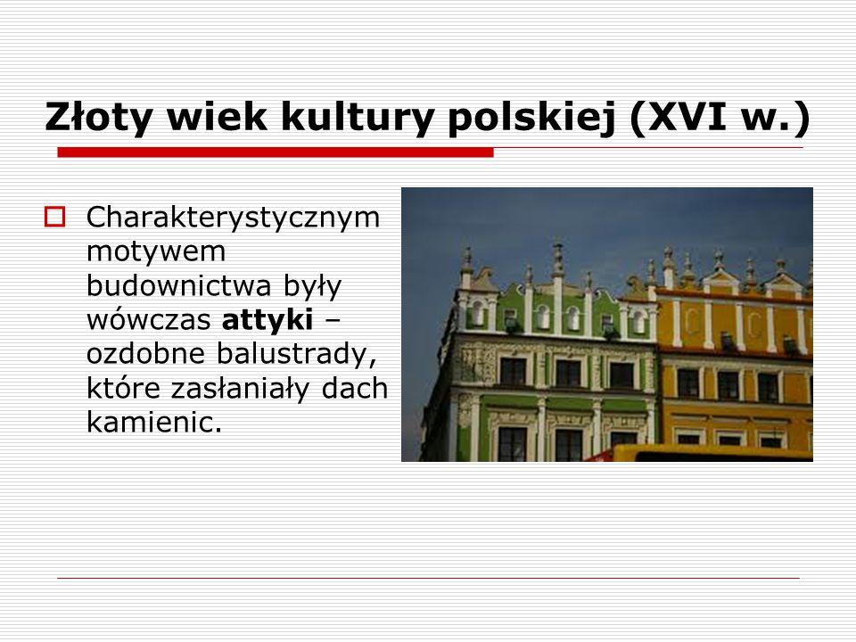 Złoty wiek kultury polskiej (XVI w.)  Charakterystycznym motywem budownictwa były wówczas attyki – ozdobne balustrady, które zasłaniały dach kamienic