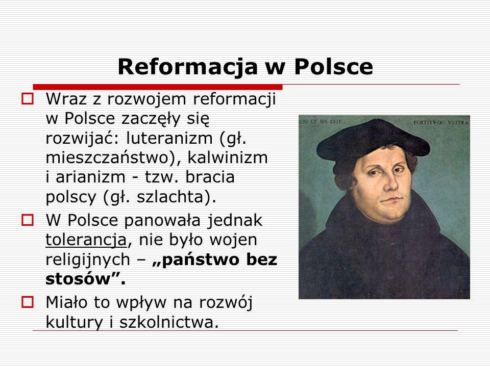 Reformacja w Polsce  Wraz z rozwojem reformacji w Polsce zaczęły się rozwijać: luteranizm (gł. mieszczaństwo), kalwinizm i arianizm - tzw. bracia pol