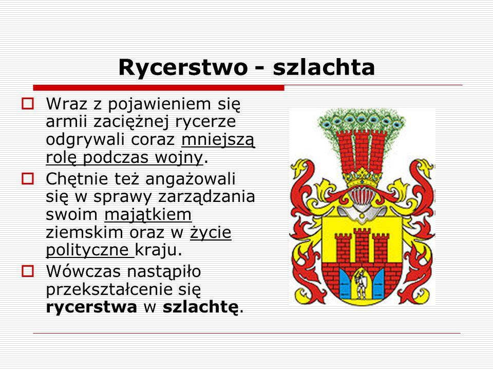 Rycerstwo - szlachta  Wraz z pojawieniem się armii zaciężnej rycerze odgrywali coraz mniejszą rolę podczas wojny.  Chętnie też angażowali się w spra