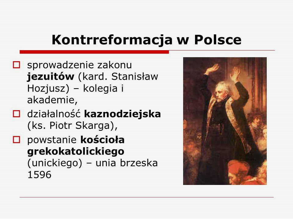 Kontrreformacja w Polsce  sprowadzenie zakonu jezuitów (kard. Stanisław Hozjusz) – kolegia i akademie,  działalność kaznodziejska (ks. Piotr Skarga)