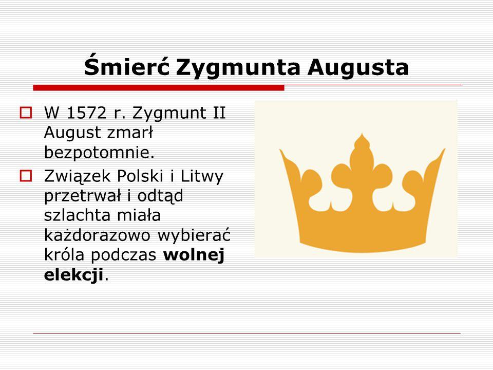 Śmierć Zygmunta Augusta  W 1572 r. Zygmunt II August zmarł bezpotomnie.  Związek Polski i Litwy przetrwał i odtąd szlachta miała każdorazowo wybiera