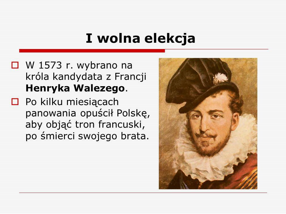 I wolna elekcja  W 1573 r. wybrano na króla kandydata z Francji Henryka Walezego.  Po kilku miesiącach panowania opuścił Polskę, aby objąć tron fran
