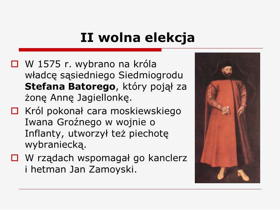 II wolna elekcja  W 1575 r. wybrano na króla władcę sąsiedniego Siedmiogrodu Stefana Batorego, który pojął za żonę Annę Jagiellonkę.  Król pokonał c