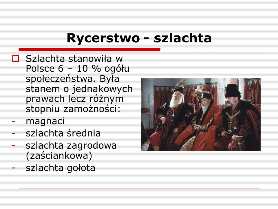 Rycerstwo - szlachta  Szlachta stanowiła w Polsce 6 – 10 % ogółu społeczeństwa. Była stanem o jednakowych prawach lecz różnym stopniu zamożności: -ma