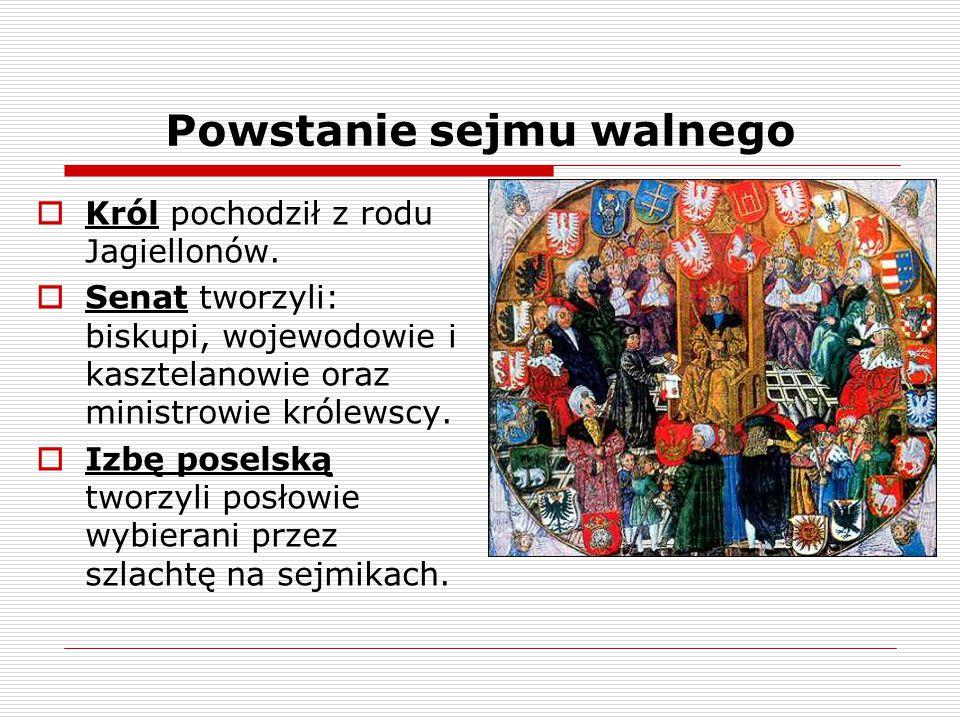 Powstanie sejmu walnego  Król pochodził z rodu Jagiellonów.  Senat tworzyli: biskupi, wojewodowie i kasztelanowie oraz ministrowie królewscy.  Izbę