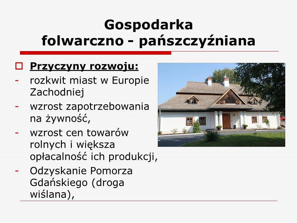 Gospodarka folwarczno - pańszczyźniana  Folwark – duże gospodarstwo szlacheckie nastawione na zbyt swoich towarów, wykorzystujące darmową pracę chłopów.