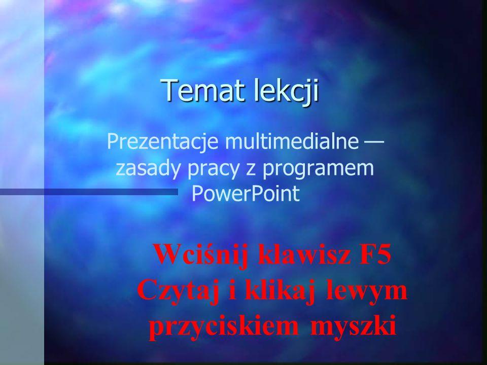 Temat lekcji Prezentacje multimedialne — zasady pracy z programem PowerPoint Wciśnij klawisz F5 Czytaj i klikaj lewym przyciskiem myszki