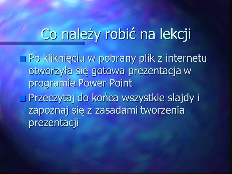 Co należy robić na lekcji n Po kliknięciu w pobrany plik z internetu otworzyła się gotowa prezentacja w programie Power Point n Przeczytaj do końca wszystkie slajdy i zapoznaj się z zasadami tworzenia prezentacji