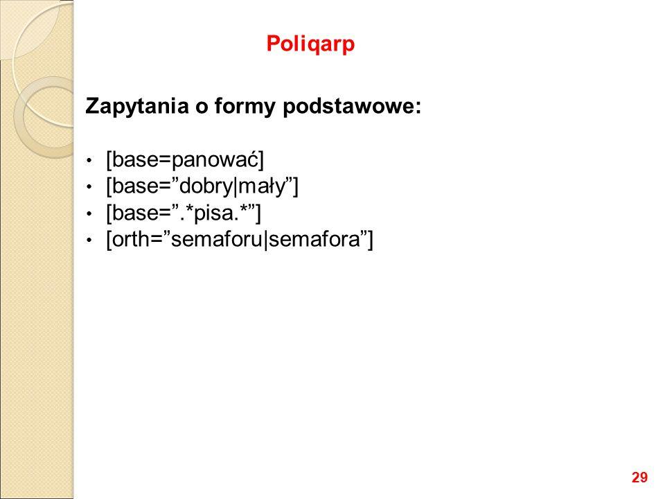 Zapytania o formy podstawowe: [base=panować] [base= dobry|mały ] [base= .*pisa.* ] [orth= semaforu|semafora ] Poliqarp 29
