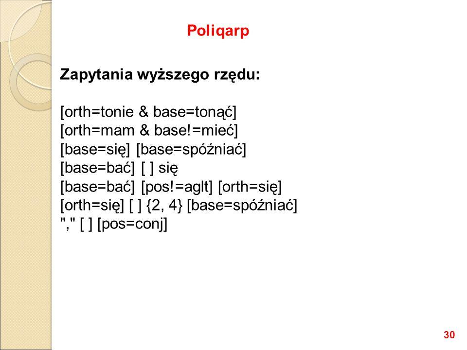 Zapytania wyższego rzędu: [orth=tonie & base=tonąć] [orth=mam & base!=mieć] [base=się] [base=spóźniać] [base=bać] [ ] się [base=bać] [pos!=aglt] [orth=się] [orth=się] [ ] {2, 4} [base=spóźniać] , [ ] [pos=conj] Poliqarp 30