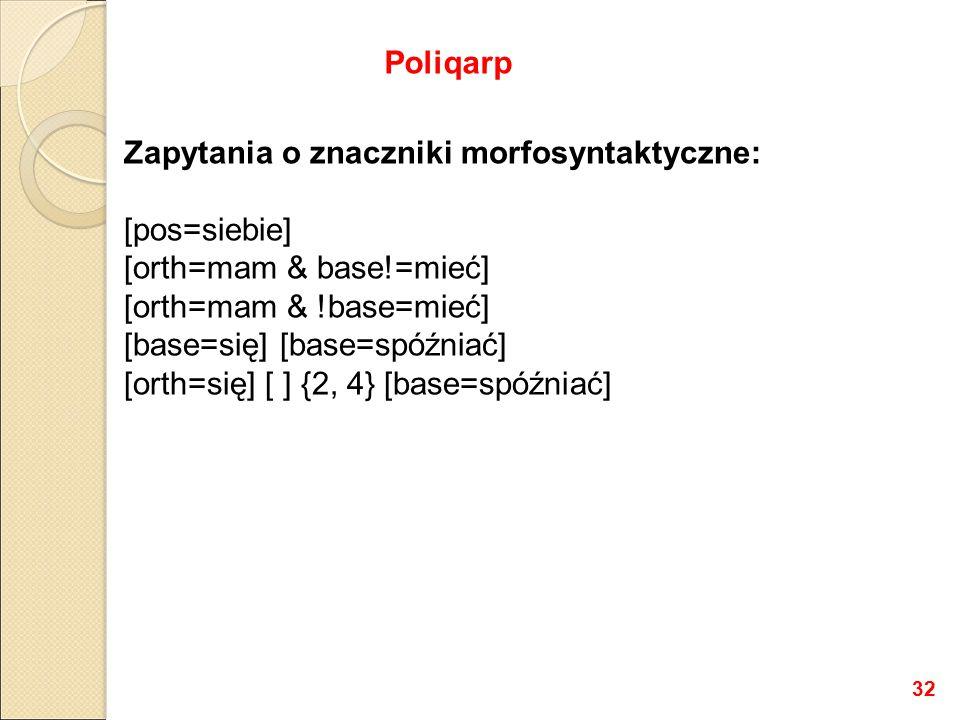 Zapytania o znaczniki morfosyntaktyczne: [pos=siebie] [orth=mam & base!=mieć] [orth=mam & !base=mieć] [base=się] [base=spóźniać] [orth=się] [ ] {2, 4} [base=spóźniać] Poliqarp 32