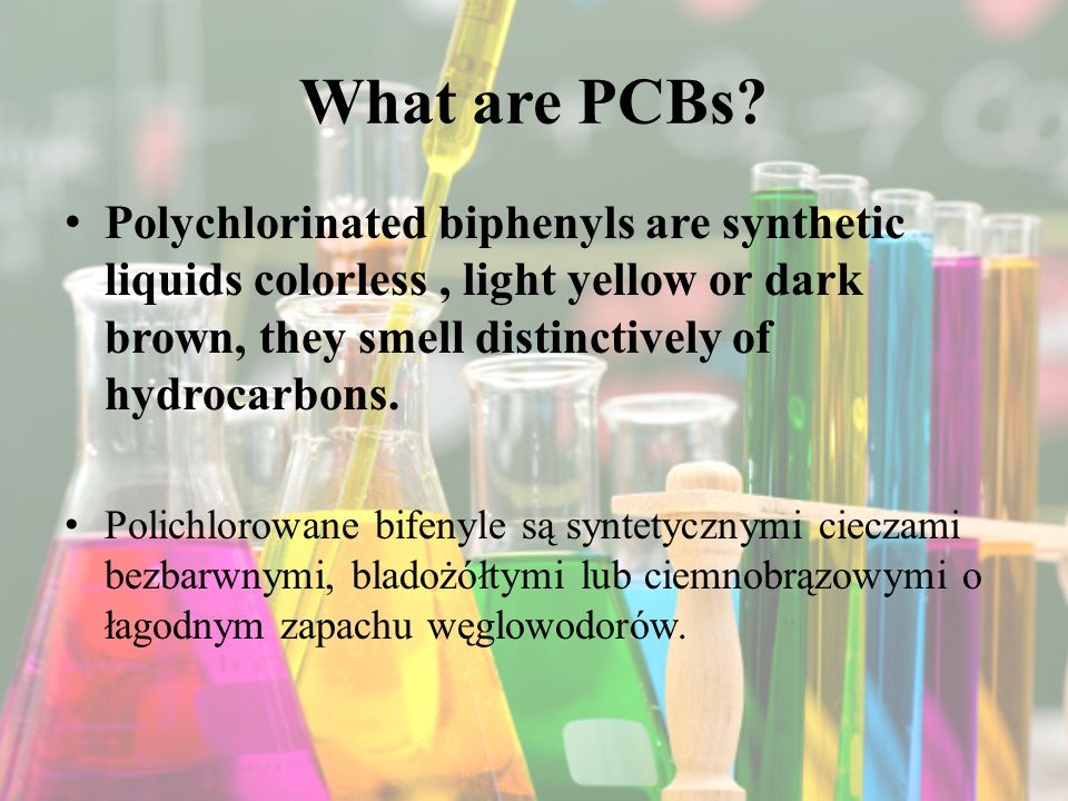 What are PCBs? Polychlorinated biphenyls are synthetic liquids colorless, light yellow or dark brown, they smell distinctively of hydrocarbons. Polich