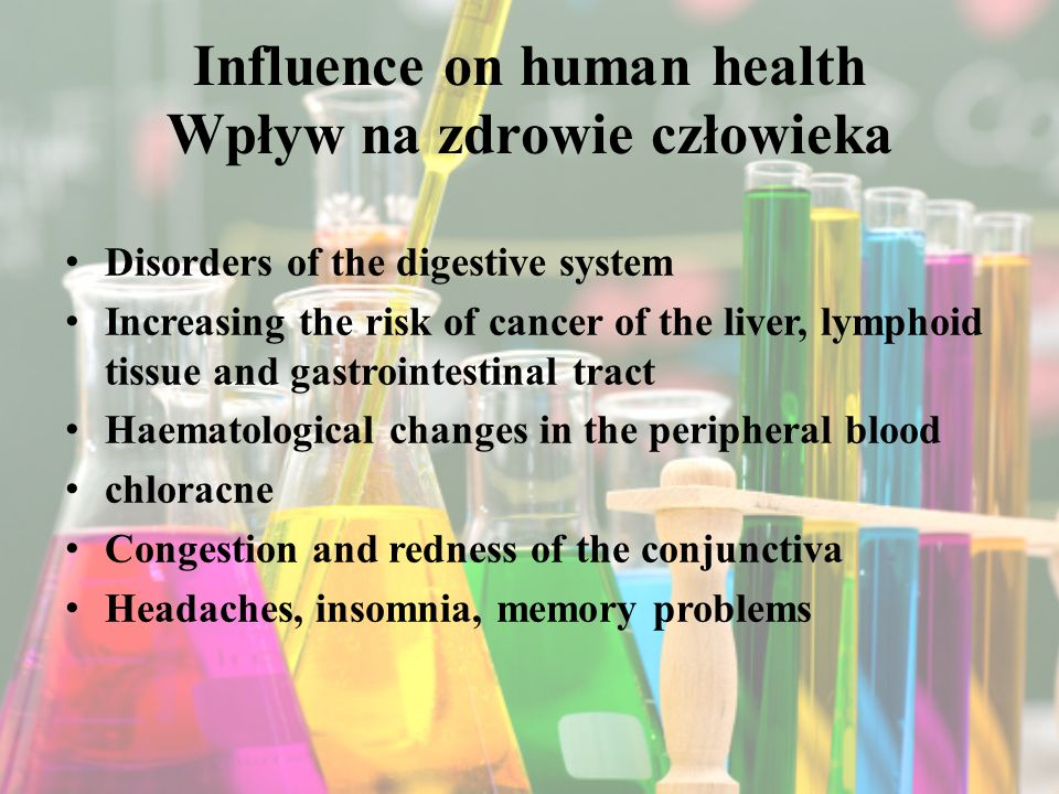 Influence on human health Wpływ na zdrowie człowieka Disorders of the digestive system Increasing the risk of cancer of the liver, lymphoid tissue and gastrointestinal tract Haematological changes in the peripheral blood chloracne Congestion and redness of the conjunctiva Headaches, insomnia, memory problems