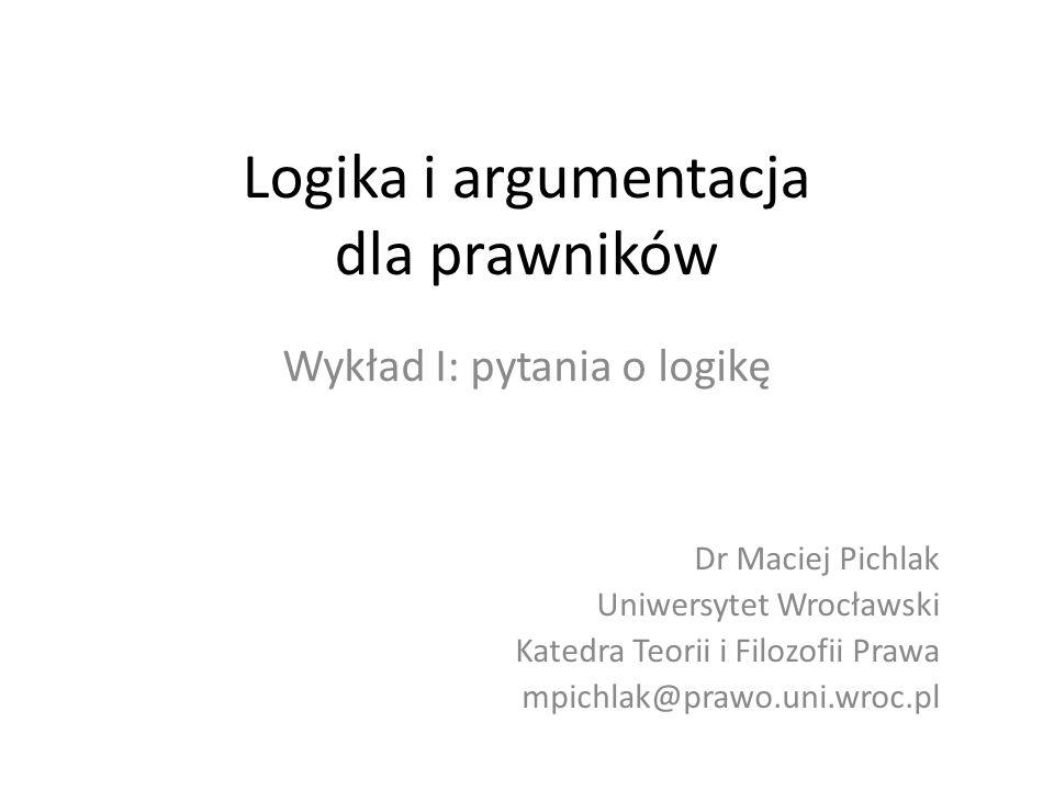 Logika i argumentacja dla prawników Wykład I: pytania o logikę Dr Maciej Pichlak Uniwersytet Wrocławski Katedra Teorii i Filozofii Prawa mpichlak@praw