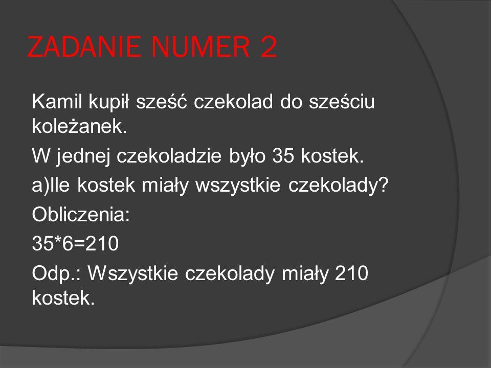 ZADANIE NUMER 2 Kamil kupił sześć czekolad do sześciu koleżanek. W jednej czekoladzie było 35 kostek. a)Ile kostek miały wszystkie czekolady? Obliczen
