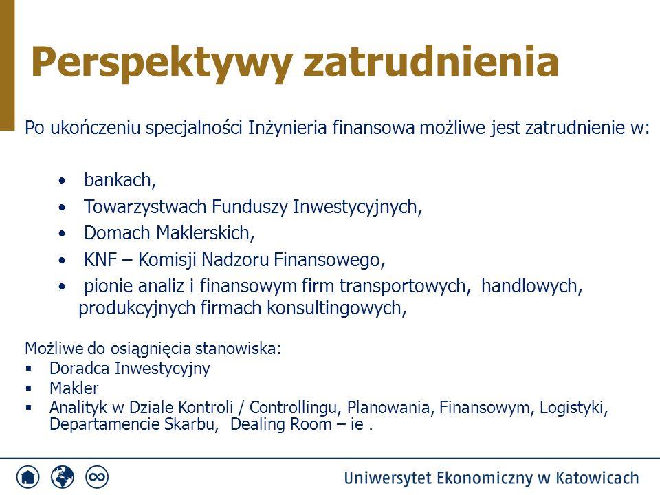 Poznanie: Zasad funkcjonowania rynków finansowych, Nowoczesnych instrumentów finansowych, Metod wyceny instrumentów finansowych, Metod prognozowania, Analizy portfelowej i fundamentalnej, Specjalistycznego oprogramowania (MATLAB), Absolwent będzie posiadał niezbędną wiedzę matematyczną, statystyczną i ekonometryczną do prowadzenia pracy analitycznej na rynkach finansowych Specjalność Inżynieria Finansowa przygotowuje do egzaminów koniecznych przy uzyskiwaniu certyfikatów: PRMIA - Professional Risk Manager : www.prmia.orgwww.prmia.org GARP - Global Association of Risk Professionals: www.garp.comwww.garp.com Cel specjalności Inżynieria finansowa