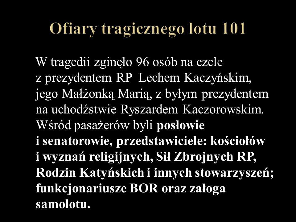 W tragedii zginęło 96 osób na czele z prezydentem RP Lechem Kaczyńskim, jego Małżonką Marią, z byłym prezydentem na uchodźstwie Ryszardem Kaczorowskim.