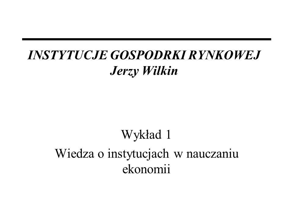 INSTYTUCJE GOSPODRKI RYNKOWEJ Jerzy Wilkin Wykład 1 Wiedza o instytucjach w nauczaniu ekonomii