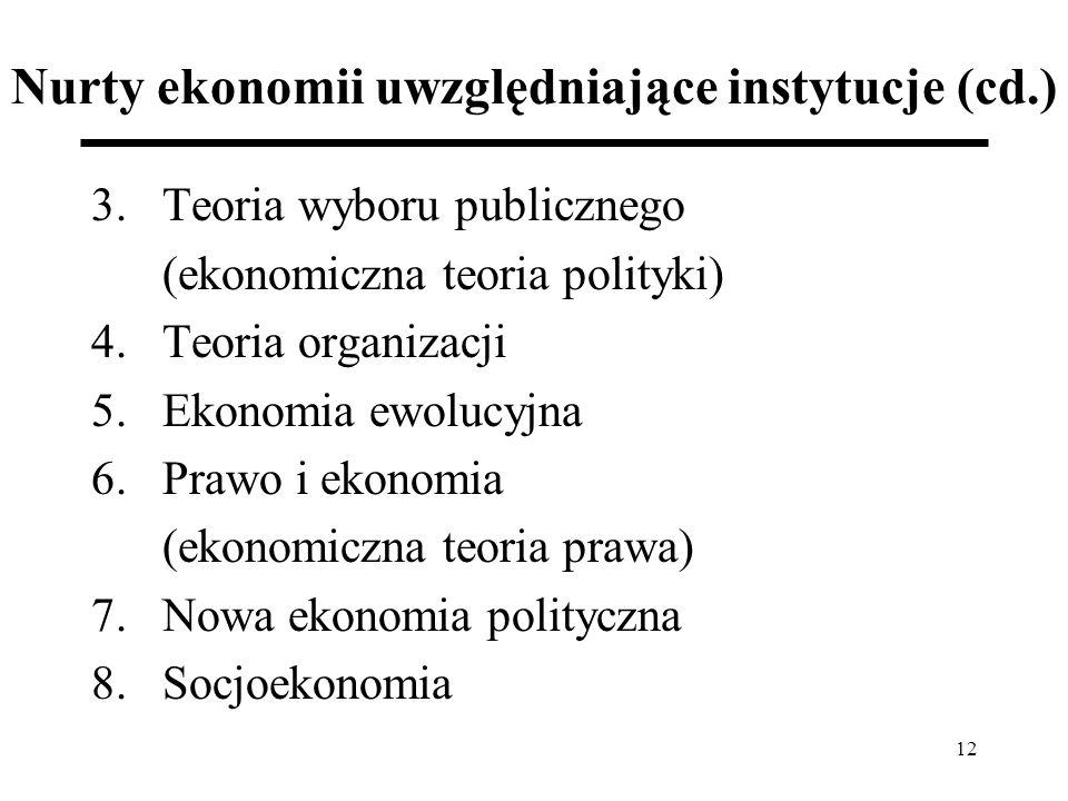 12 Nurty ekonomii uwzględniające instytucje (cd.) 3.Teoria wyboru publicznego (ekonomiczna teoria polityki) 4.Teoria organizacji 5.Ekonomia ewolucyjna 6.Prawo i ekonomia (ekonomiczna teoria prawa) 7.Nowa ekonomia polityczna 8.Socjoekonomia