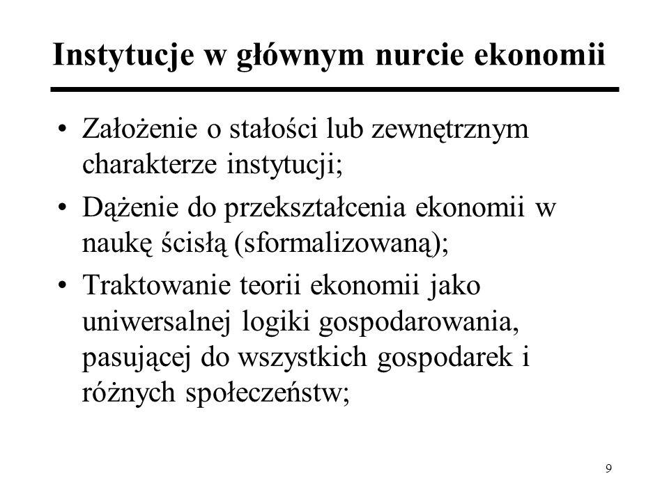 9 Instytucje w głównym nurcie ekonomii Założenie o stałości lub zewnętrznym charakterze instytucji; Dążenie do przekształcenia ekonomii w naukę ścisłą (sformalizowaną); Traktowanie teorii ekonomii jako uniwersalnej logiki gospodarowania, pasującej do wszystkich gospodarek i różnych społeczeństw;