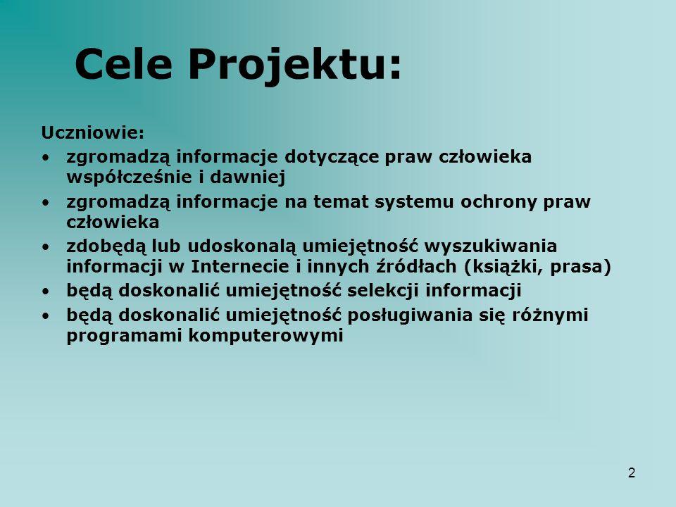 2 Cele Projektu: Uczniowie: zgromadzą informacje dotyczące praw człowieka współcześnie i dawniej zgromadzą informacje na temat systemu ochrony praw cz