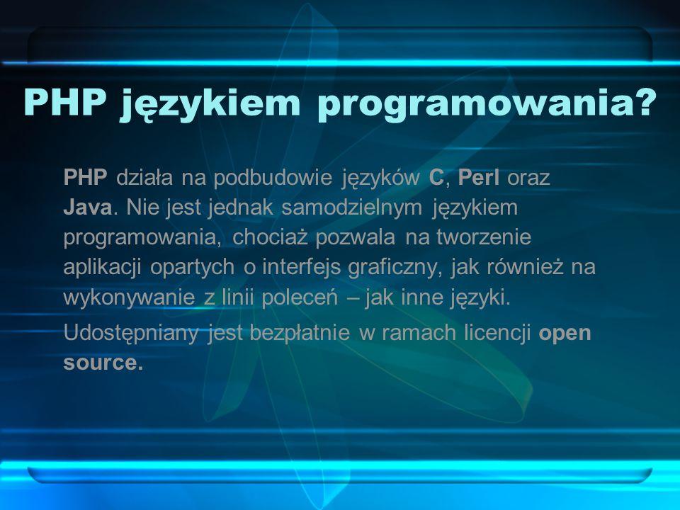 PHP językiem programowania? PHP działa na podbudowie języków C, Perl oraz Java. Nie jest jednak samodzielnym językiem programowania, chociaż pozwala n