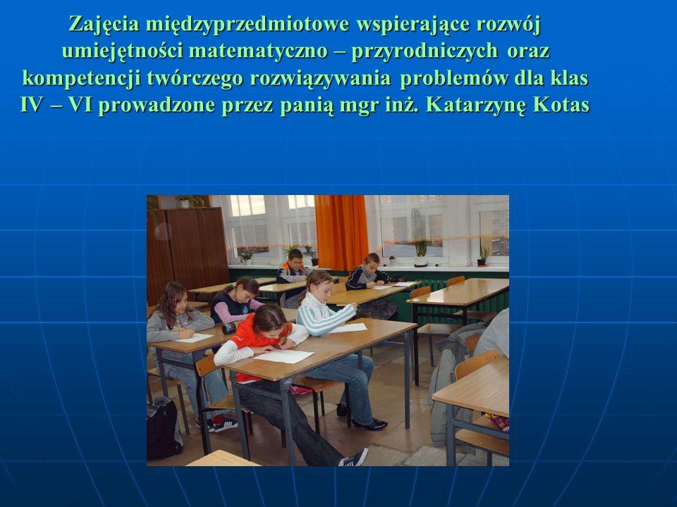 Zajęcia międzyprzedmiotowe wspierające rozwój umiejętności matematyczno – przyrodniczych oraz kompetencji twórczego rozwiązywania problemów dla klas IV – VI prowadzone przez panią mgr inż.
